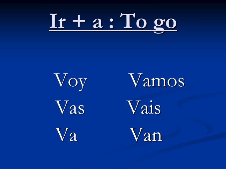 Ir + a : To go