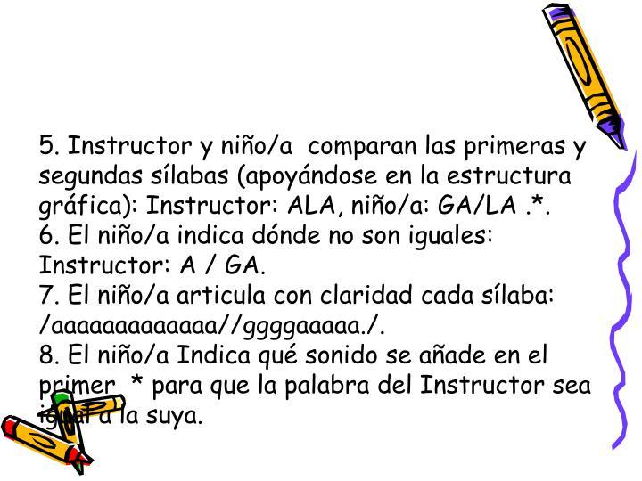 5. Instructor y nio/a  comparan las primeras y   segundas slabas (apoyndose en la estructura grfica): Instructor: ALA, nio/a: GA/LA .*.