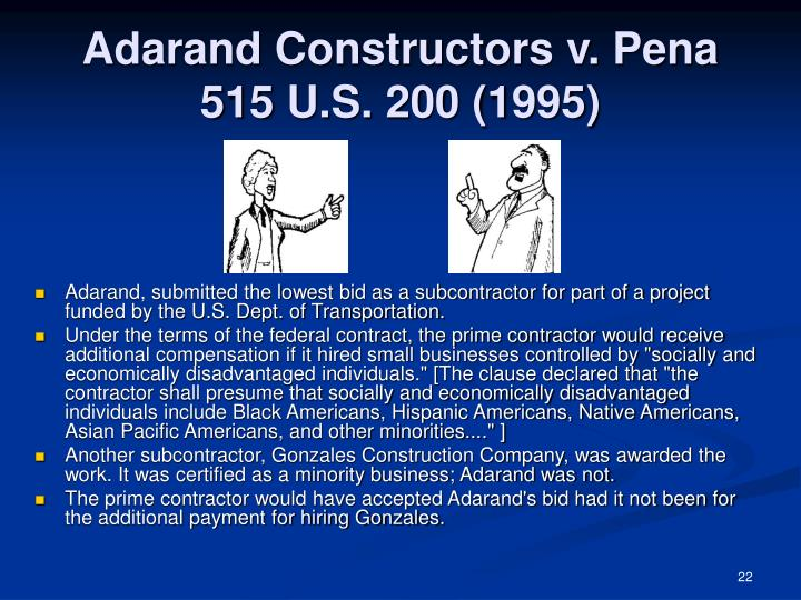 adarand v pena case Adarand constructors, inc v peña 115 sct 2097, 132 led2d 158 (1995) vote: 5-4 in this case the court reexamines the controversial issue of affirmative action in the context of the federal government's practice of providing financial incentives to contractors to hire subcontractors controlled by socially and economically disadvantaged individuals.