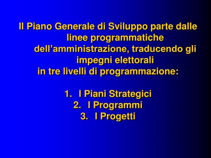 Il Piano Generale di Sviluppo parte dalle linee programmatiche dell'amministrazione, traducendo gli impegni elettorali