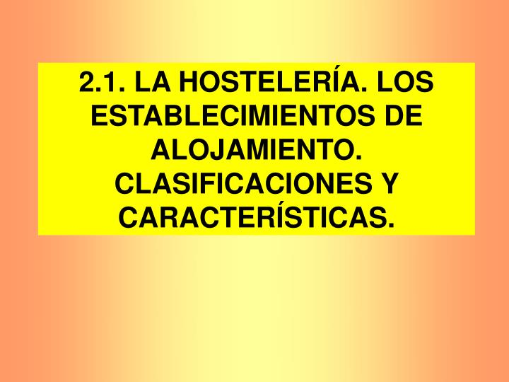 2.1. LA HOSTELERÍA. LOS ESTABLECIMIENTOS DE ALOJAMIENTO. CLASIFICACIONES Y CARACTERÍSTICAS.