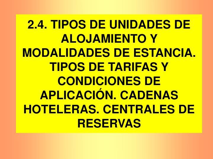 2.4. TIPOS DE UNIDADES DE ALOJAMIENTO Y MODALIDADES DE ESTANCIA. TIPOS DE TARIFAS Y CONDICIONES DE APLICACIÓN. CADENAS HOTELERAS. CENTRALES DE RESERVAS