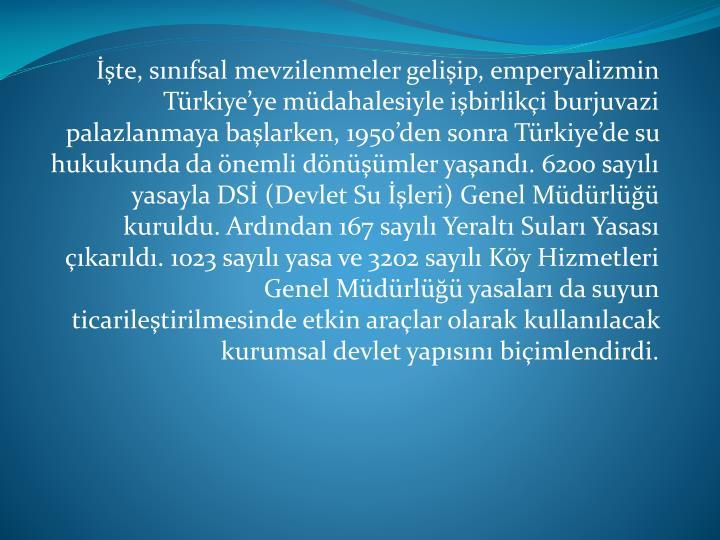 te, snfsal mevzilenmeler geliip, emperyalizmin Trkiyeye mdahalesiyle ibirliki burjuvazi palazlanmaya balarken, 1950den sonra Trkiyede su hukukunda da nemli dnmler yaand. 6200 sayl yasayla DS (Devlet Su leri) Genel Mdrl kuruldu. Ardndan 167 sayl Yeralt Sular Yasas karld. 1023 sayl yasa ve 3202 sayl Ky Hizmetleri Genel Mdrl yasalar da suyun ticariletirilmesinde etkin aralar olarak kullanlacak kurumsal devlet yapsn biimlendirdi.