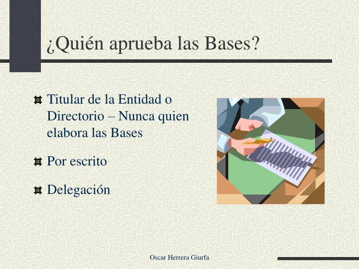 ¿Quién aprueba las Bases?