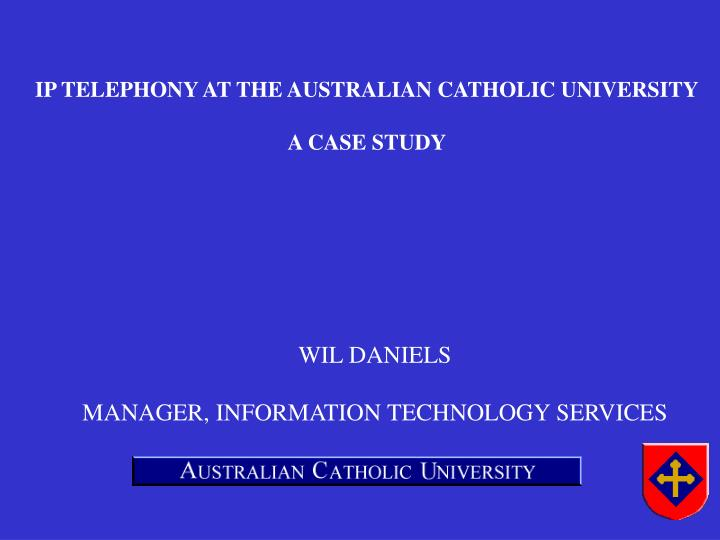 IP TELEPHONY AT THE AUSTRALIAN CATHOLIC UNIVERSITY
