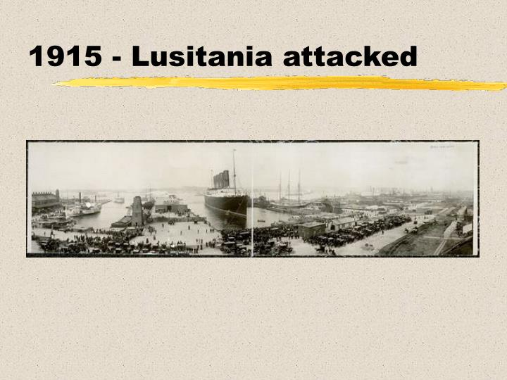 1915 - Lusitania attacked