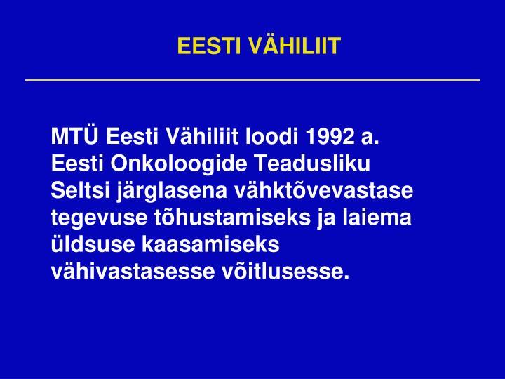 MTÜ Eesti Vähiliit loodi 1992 a. Eesti Onkoloogide Teadusliku Seltsi järglasena vähktõvevastase tegevuse tõhustamiseks ja laiema üldsuse kaasamiseks vähivastasesse võitlusesse.