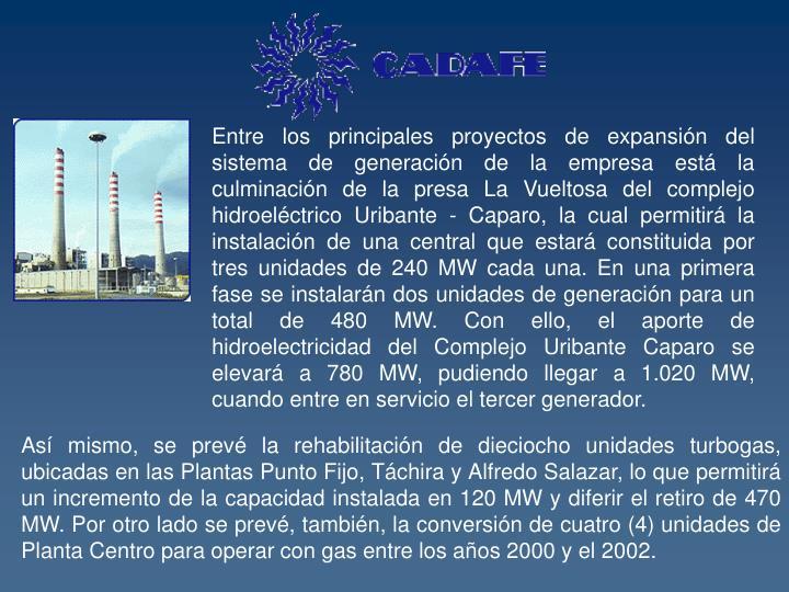 Entre los principales proyectos de expansión del sistema de generación de la empresa está la culminación de la presa La Vueltosa del complejo hidroeléctrico Uribante - Caparo, la cual permitirá la instalación de una central que estará constituida por tres unidades de 240 MW cada una. En una primera fase se instalarán dos unidades de generación para un total de 480 MW. Con ello, el aporte de hidroelectricidad del Complejo Uribante Caparo se elevará a 780 MW, pudiendo llegar a 1.020 MW, cuando entre en servicio el tercer generador.