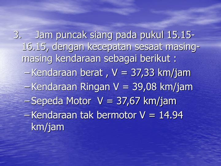 3.Jam puncak siang pada pukul 15.15-16.15, dengan kecepatan sesaat masing-masing kendaraan sebagai berikut :