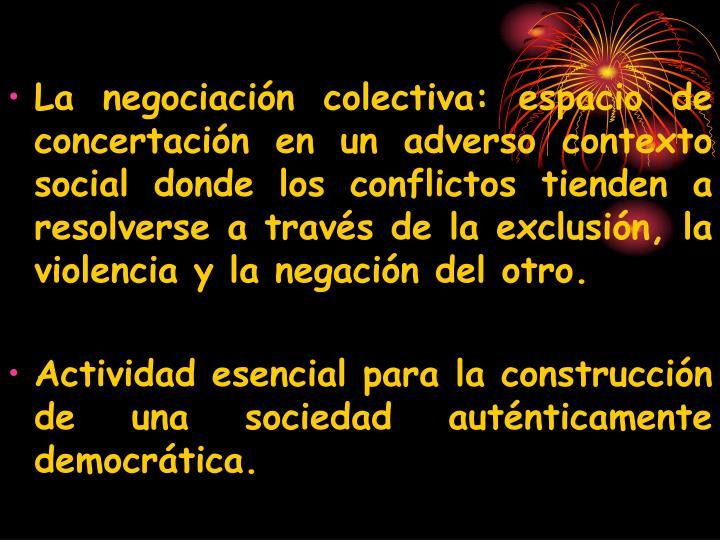 La negociación colectiva: espacio de concertación en un adverso contexto social donde los conflictos tienden a resolverse a través de la exclusión, la violencia y la negación del otro.