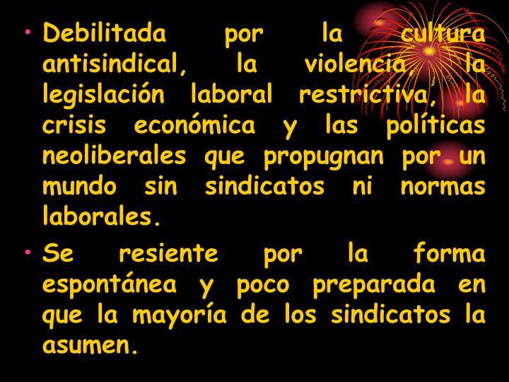 Debilitada por la cultura antisindical, la violencia, la legislación laboral restrictiva, la  crisis económica y las políticas neoliberales que propugnan por un mundo sin sindicatos ni normas laborales.