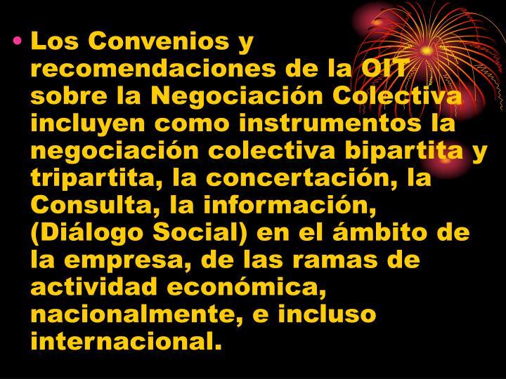 Los Convenios y recomendaciones de la OIT sobre la Negociación Colectiva incluyen como instrumentos la negociación colectiva bipartita y tripartita, la concertación, la Consulta, la información, (