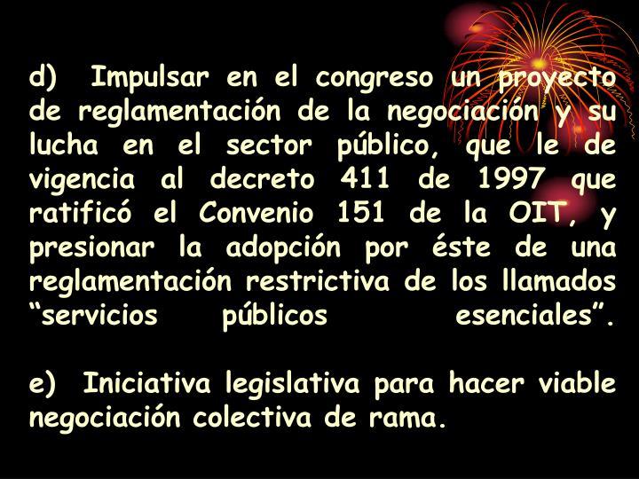"""d)Impulsar en el congreso un proyecto de reglamentación de la negociación y su lucha en el sector público, que le de vigencia al decreto 411 de 1997 que ratificó el Convenio 151 de la OIT, y presionar la adopción por éste de una reglamentación restrictiva de los llamados """"servicios públicos  esenciales""""."""
