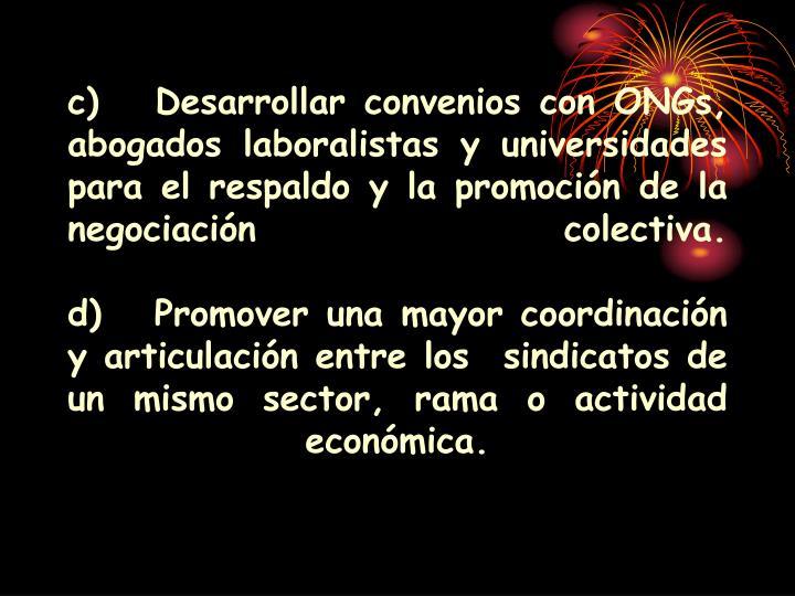 c)Desarrollar convenios con ONGs, abogados laboralistas y universidades para el respaldo y la promoción de la negociación colectiva.
