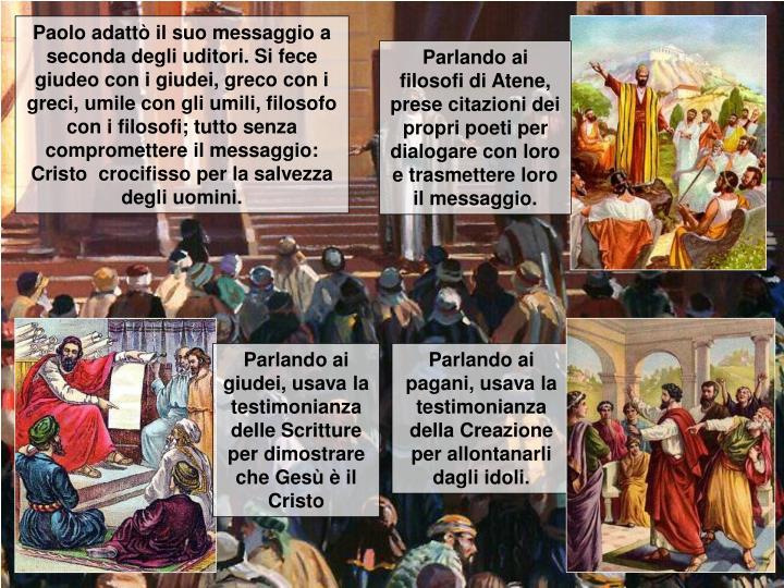 Paolo adattò il suo messaggio a seconda degli uditori. Si fece giudeo con i giudei, greco con i greci, umile con gli umili, filosofo con i filosofi; tutto senza compromettere il messaggio: Cristo  crocifisso per la salvezza degli uomini.