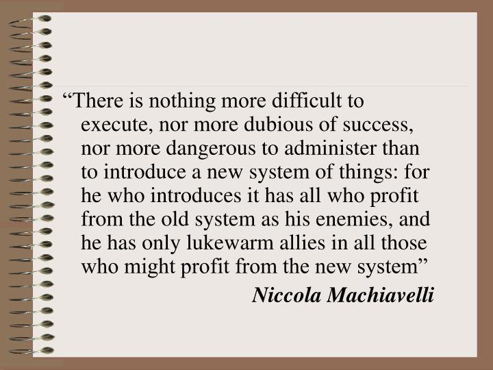 """There is nothing more difficult to execute, nor more dubious of success, nor more dangerous to administer than to introduce a new system of things: for he who introduces it has all who profit from the old system as his enemies, and he has only lukewarm allies in all those who might profit from the new system"""