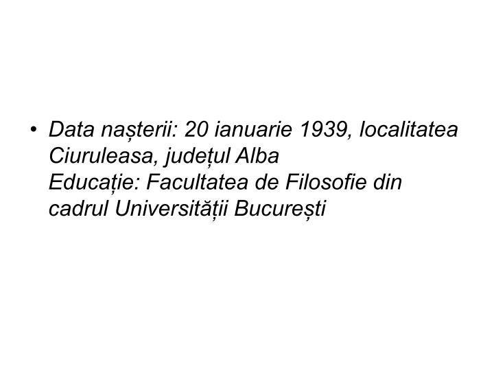 Data nașterii: 20 ianuarie 1939, localitatea Ciuruleasa, județul Alba