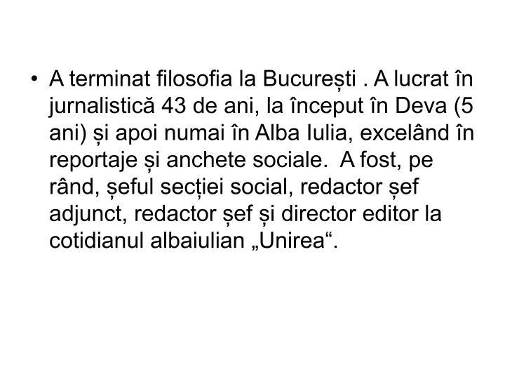 """A terminat filosofia la București . A lucrat în jurnalistică 43 de ani, la început în Deva (5 ani) și apoi numai în Alba Iulia, excelând în reportaje și anchete sociale.  A fost, pe rând, șeful secției social, redactor șef adjunct, redactor șef și director editor la cotidianul albaiulian """"Unirea""""."""