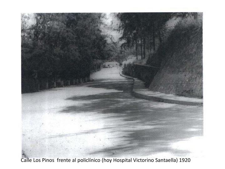 Calle Los Pinos  frente al policlínico (hoy Hospital Victorino Santaella) 1920