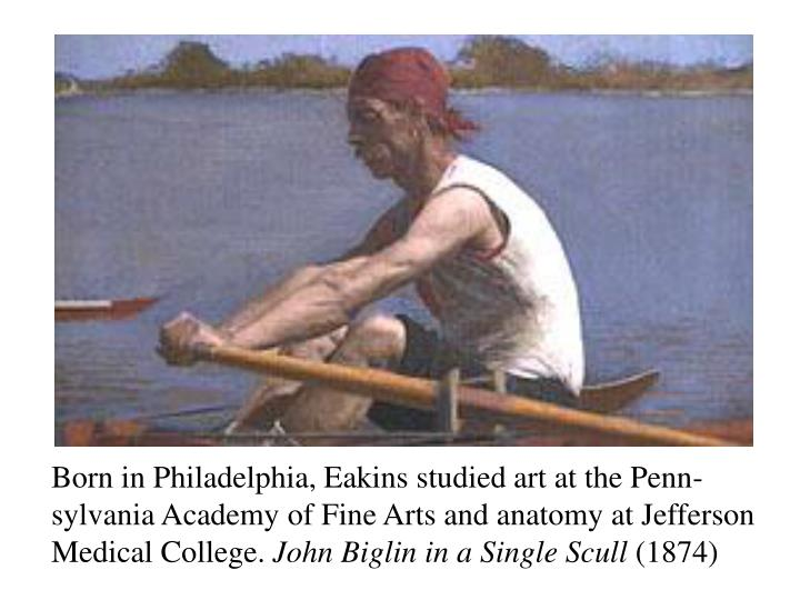 Born in Philadelphia, Eakins studied art at the Penn-sylvania Academy of Fine Arts and anatomy at Jefferson Medical College.