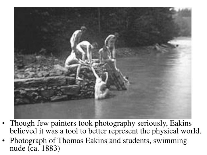 Though few painters took photography seriously, Eakins believed it was a tool to better represent the physical world.