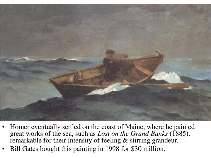 Homer eventually settled on the coast of Maine, where he painted great works of the sea, such as