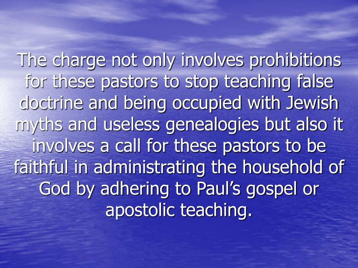 The charge not only involves prohibitions for these pastors to stop teaching false doctrine and being occupied with Jewish myths and useless genealogies but also it involves a call for these pastors to be faithful in administrating the household of God by adhering to Paul's gospel or apostolic teaching.