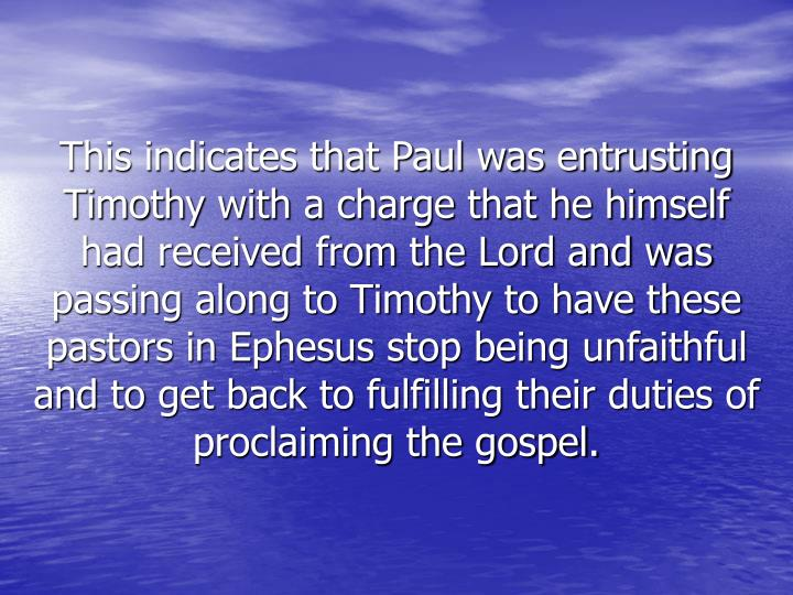 This indicates that Paul was entrusting Timothy with a charge that he himself had received from the Lord and was passing along to Timothy to have these pastors in Ephesus stop being unfaithful and to get back to fulfilling their duties of proclaiming the gospel.