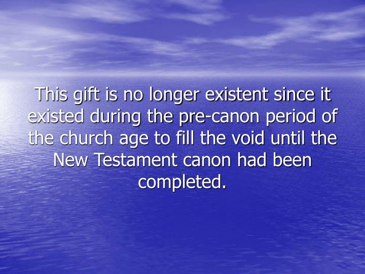 This gift is no longer existent since it existed during the pre-canon period of the church age to fill the void until the New Testament canon had been completed.