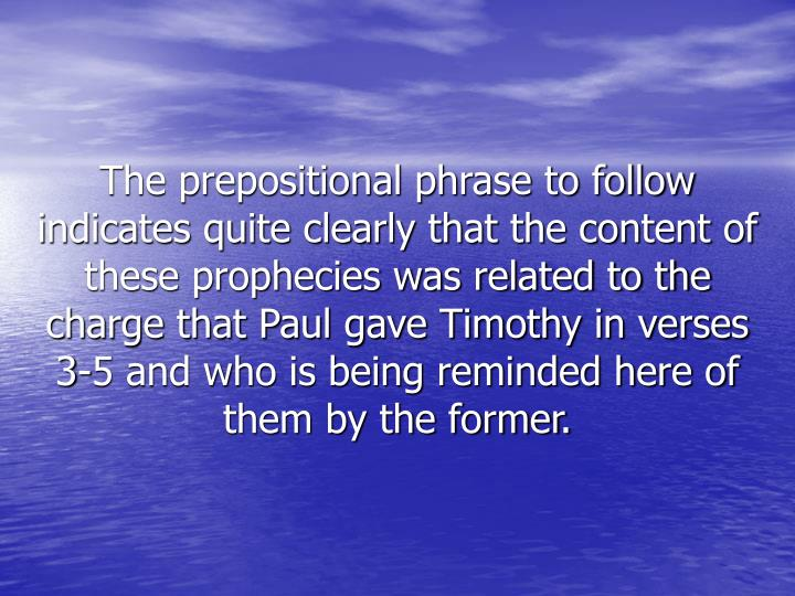 The prepositional phrase to follow indicates quite clearly that the content of these prophecies was related to the charge that Paul gave Timothy in verses 3-5 and who is being reminded here of them by the former.