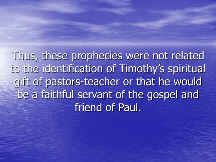 Thus, these prophecies were not related to the identification of Timothy's spiritual gift of pastors-teacher or that he would be a faithful servant of the gospel and friend of Paul.