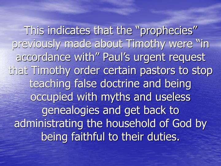 "This indicates that the ""prophecies"" previously made about Timothy were ""in accordance with"" Paul's urgent request that Timothy order certain pastors to stop teaching false doctrine and being occupied with myths and useless genealogies and get back to administrating the household of God by being faithful to their duties."