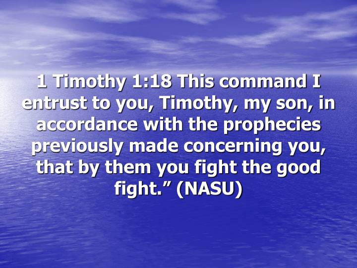 "1 Timothy 1:18 This command I entrust to you, Timothy, my son, in accordance with the prophecies previously made concerning you, that by them you fight the good fight."" (NASU)"