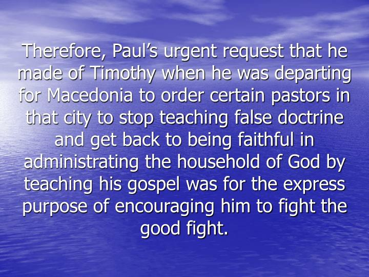 Therefore, Paul's urgent request that he made of Timothy when he was departing for Macedonia to order certain pastors in that city to stop teaching false doctrine and get back to being faithful in administrating the household of God by teaching his gospel was for the express purpose of encouraging him to fight the good fight.