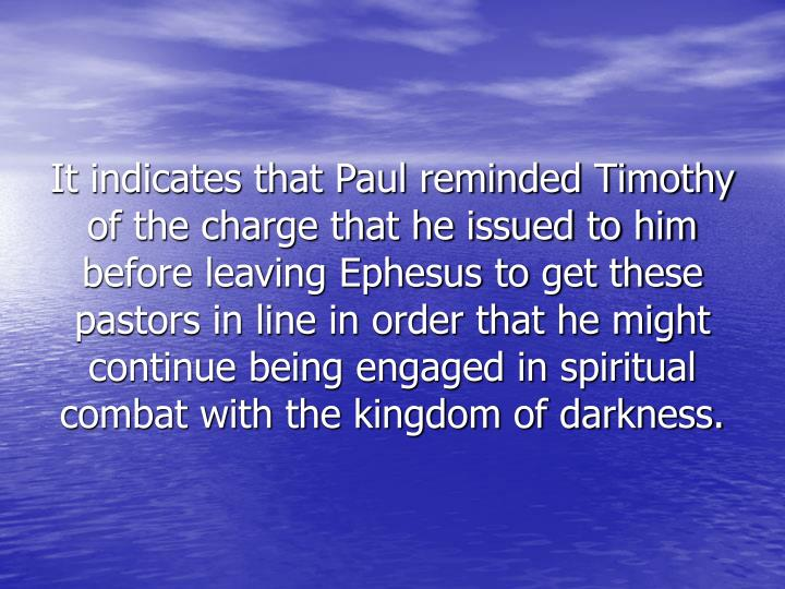 It indicates that Paul reminded Timothy of the charge that he issued to him before leaving Ephesus to get these pastors in line in order that he might continue being engaged in spiritual combat with the kingdom of darkness.