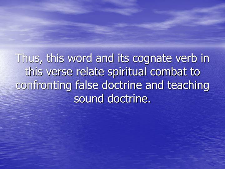 Thus, this word and its cognate verb in this verse relate spiritual combat to confronting false doctrine and teaching sound doctrine.