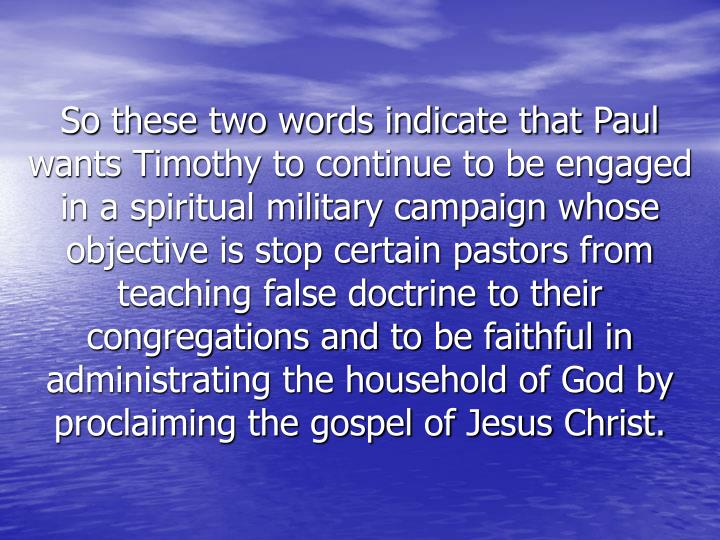 So these two words indicate that Paul wants Timothy to continue to be engaged in a spiritual military campaign whose objective is stop certain pastors from teaching false doctrine to their congregations and to be faithful in administrating the household of God by proclaiming the gospel of Jesus Christ.