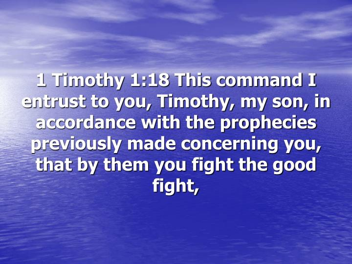 1 Timothy 1:18 This command I entrust to you, Timothy, my son, in accordance with the prophecies previously made concerning you, that by them you fight the good fight,