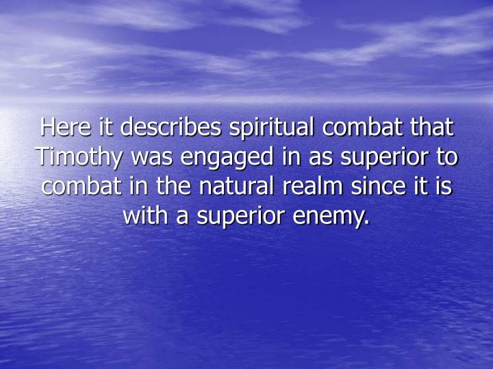 Here it describes spiritual combat that Timothy was engaged in as superior to combat in the natural realm since it is with a superior enemy.