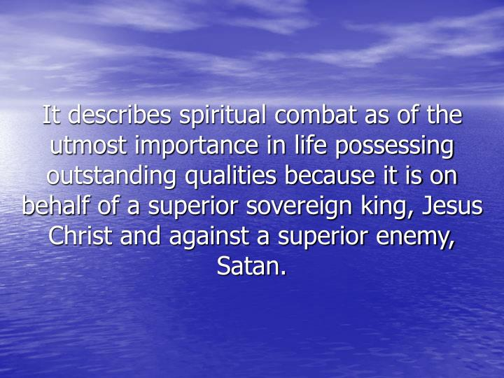 It describes spiritual combat as of the utmost importance in life possessing outstanding qualities because it is on behalf of a superior sovereign king, Jesus Christ and against a superior enemy, Satan.