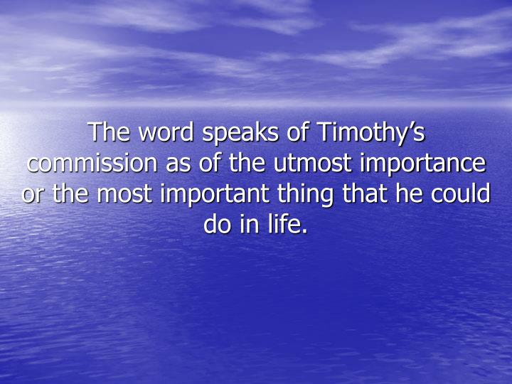 The word speaks of Timothy's commission as of the utmost importance or the most important thing that he could do in life.