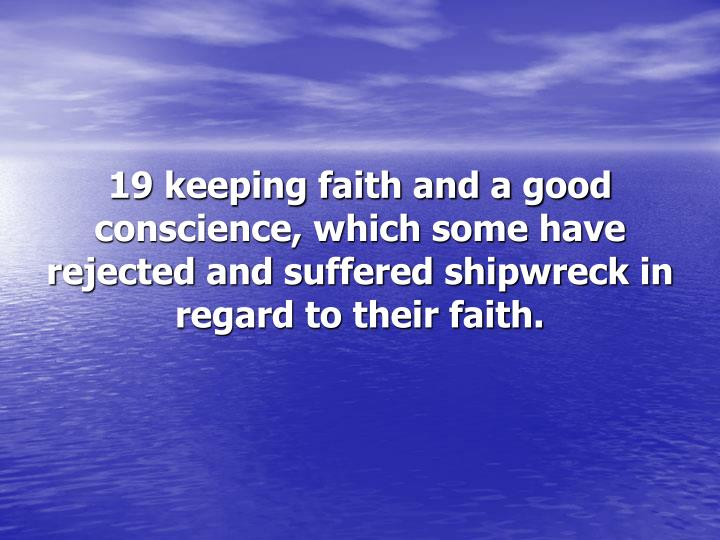 19 keeping faith and a good conscience, which some have rejected and suffered shipwreck in regard to their faith.
