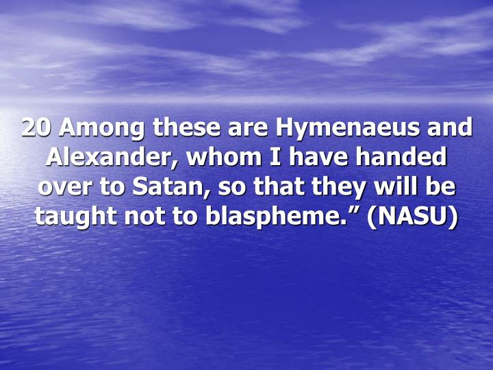 "20 Among these are Hymenaeus and Alexander, whom I have handed over to Satan, so that they will be taught not to blaspheme."" (NASU)"