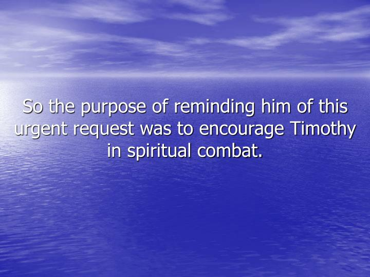 So the purpose of reminding him of this urgent request was to encourage Timothy in spiritual combat.