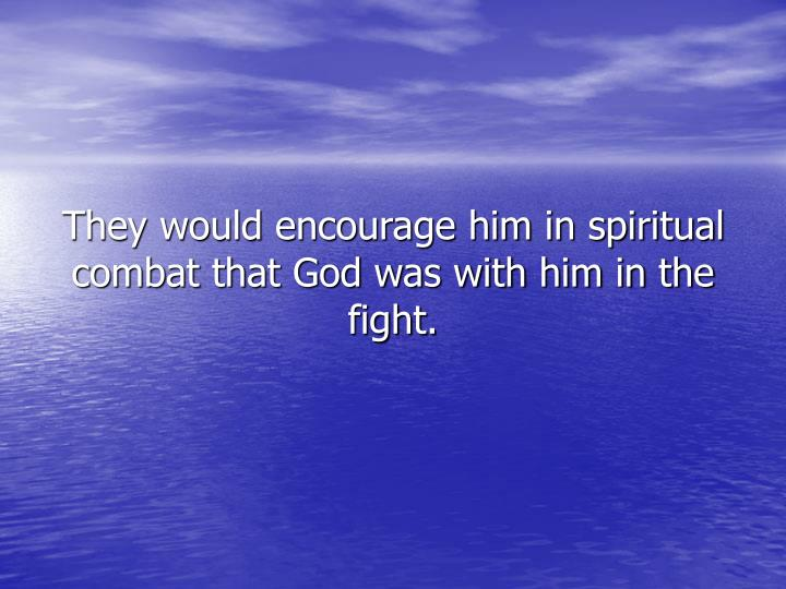 They would encourage him in spiritual combat that God was with him in the fight.