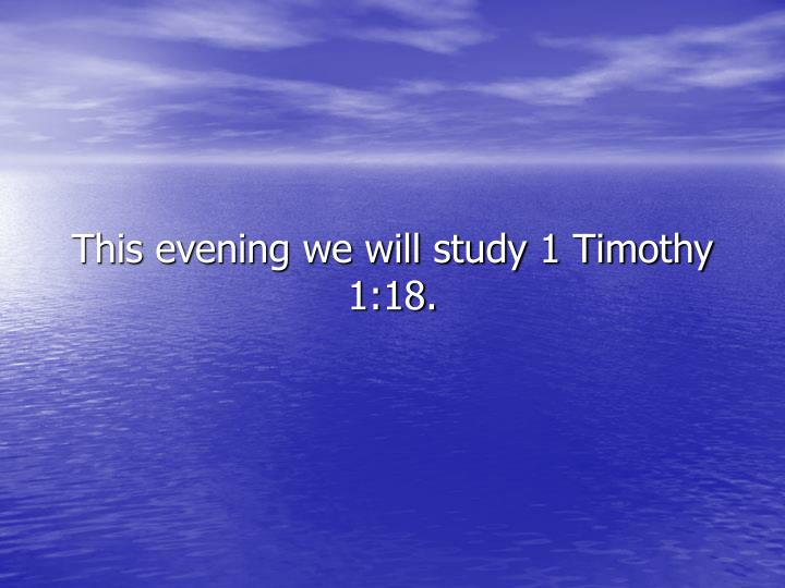 This evening we will study 1 Timothy 1:18.