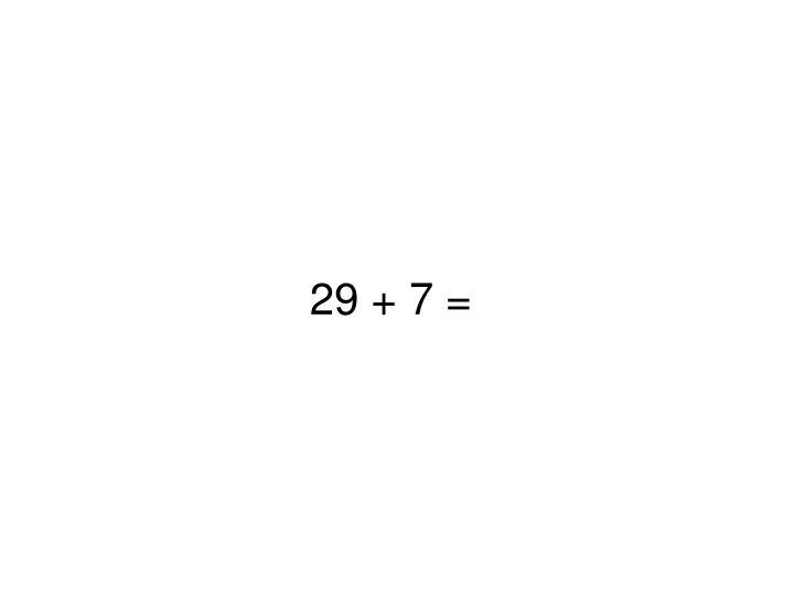 29 + 7 =