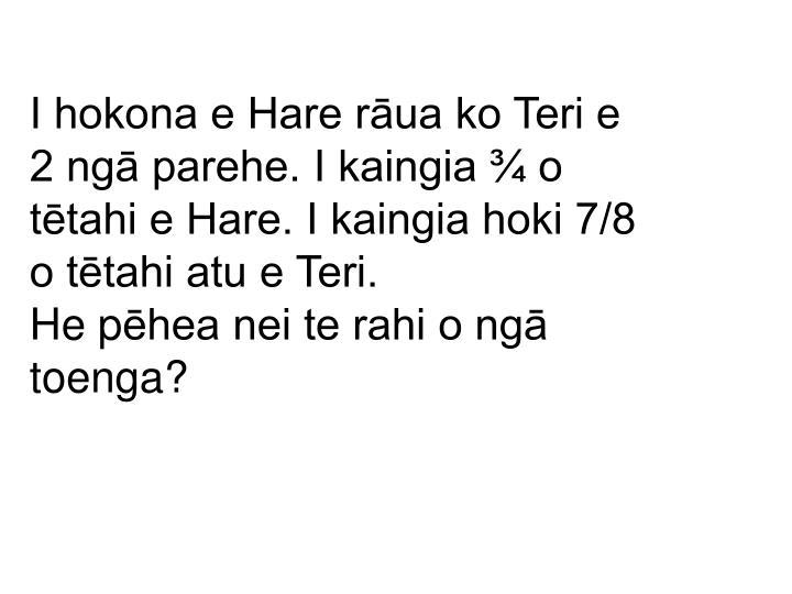 I hokona e Hare rāua ko Teri e 2 ngā parehe. I kaingia ¾ o tētahi e Hare. I kaingia hoki 7/8 o tētahi atu e Teri.