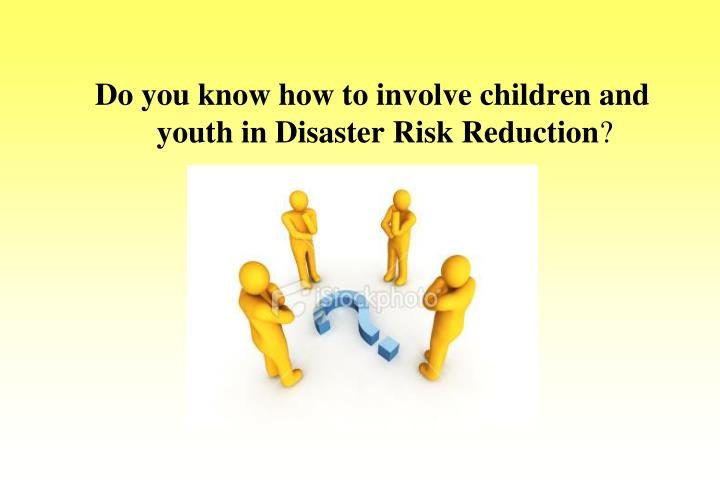 Do you know how to involve children and youth in Disaster Risk Reduction