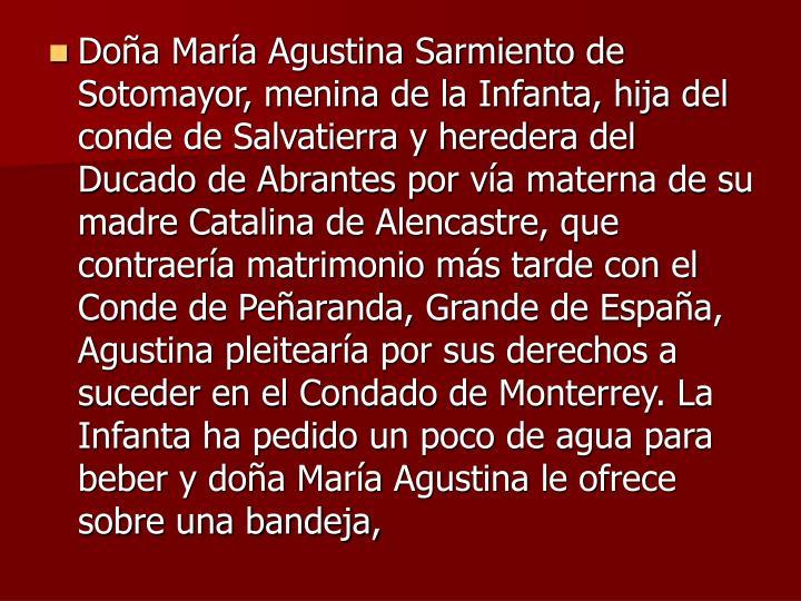 Doa Mara Agustina Sarmiento de Sotomayor, menina de la Infanta, hija del conde de Salvatierra y heredera del Ducado de Abrantes por va materna de su madre Catalina de Alencastre, que contraera matrimonio ms tarde con el Conde de Pearanda, Grande de Espaa, Agustina pleiteara por sus derechos a suceder en el Condado de Monterrey. La Infanta ha pedido un poco de agua para beber y doa Mara Agustina le ofrece sobre una bandeja,